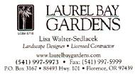 Laurel Bay Gardens Nursery, located at 88493 Hwy 101 Florence, Oregon  97439. Phone 541-997-5973. They can help you create your scenery in every season. Laurel Bay Gardens Nursery is a year-round garden center and nursery with quality palms, plants and garden supplies to make the most of your gardening - indoors and out, spring, summer, winter, and fall.  Laurel Bay Gardens has teamed up with Hooked On Palms Ocean Side to provide you with Cold hardy palms, bananas, fertilizer and other exotic trees and plants to make your home or business feel a bit more like the tropics. If they don't have the exact plant or size you want they can quickly get it from Hooked On Palms Ocean Side and have it at their location. There tantalizing array of trees, shrubs, annuals, perennials, bulbs and seeds, edibles, and plants creates an ever-changing scene within there store. Stop on by and say hi to Rick or Lisa or any of there knowledgeable staff of garden enthusiasts. Come visit us and see for yourself!""